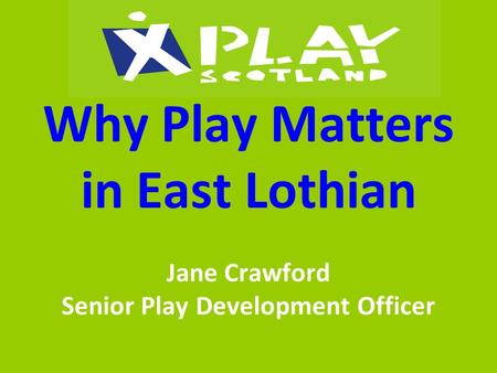 Why Play Matters in East Lothian Jane Crawford Senior Play Development Officer.