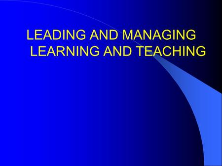 LEADING AND MANAGING LEARNING AND TEACHING. 1.Make it so! 2.L and T quiz 3.Accountability 4.Culture 6.Liking children 7.Unconditional positive regard.