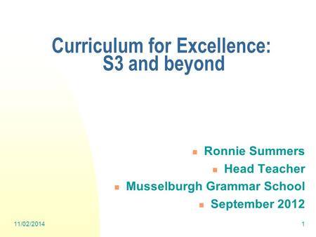 11/02/20141 Ronnie Summers Head Teacher Musselburgh Grammar School September 2012 Curriculum for Excellence: S3 and beyond.