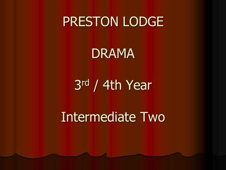 PRESTON LODGE DRAMA 3 rd / 4th Year Intermediate Two.