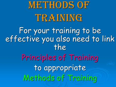 Methods of training For your training to be effective you also need to link the Principles of Training to appropriate Methods of Training.