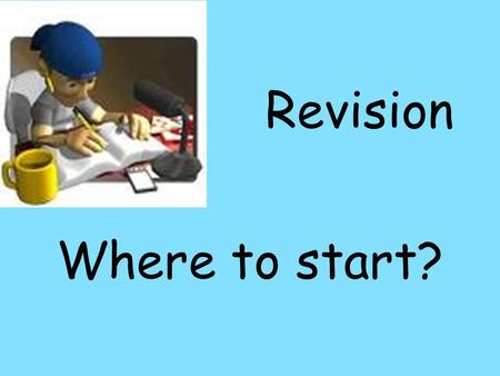 Revision Where to start?. Getting Started This is the hardest part because we all like to Procrastinate. Particularly if it is something that isnt much.