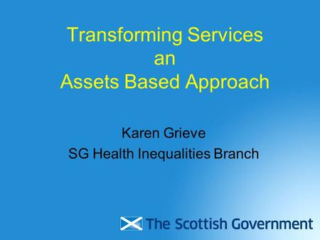 Transforming Services an Assets Based Approach Karen Grieve SG Health Inequalities Branch.