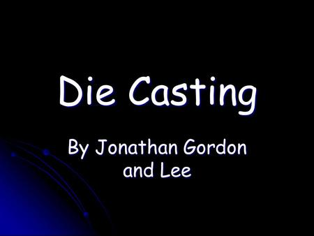 Die Casting By Jonathan Gordon and Lee. Gravity Die Casting.