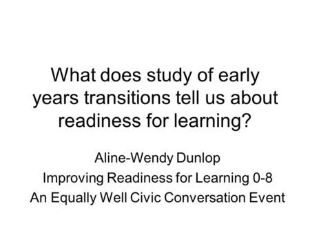What does study of early years transitions tell us about readiness for learning? Aline-Wendy Dunlop Improving Readiness for Learning 0-8 An Equally Well.