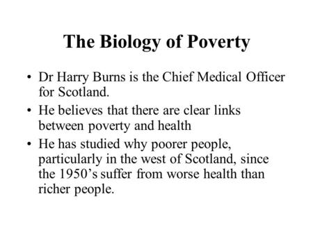 The Biology of Poverty Dr Harry Burns is the Chief Medical Officer for Scotland. He believes that there are clear links between poverty and health He has.