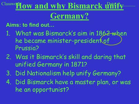 How and why Bismarck unify Germany? Aims: to find out… 1.What was Bismarcks aim in 1862 when he became minister-president of Prussia? 2.Was it Bismarcks.