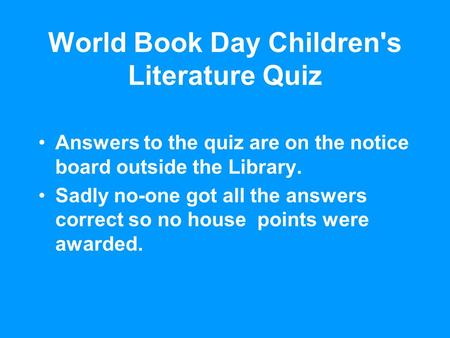 World Book Day Children's Literature Quiz Answers to the quiz are on the notice board outside the Library. Sadly no-one got all the answers correct so.