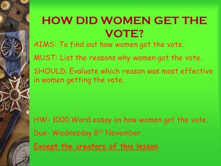 HOW DID WOMEN GET THE VOTE? AIMS: To find out how women got the vote. MUST: List the reasons why women got the vote. SHOULD: Evaluate which reason was.