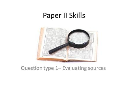 Paper II Skills Question type 1– Evaluating sources.