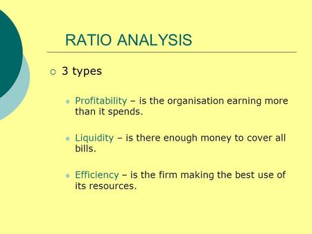 RATIO ANALYSIS 3 types Profitability – is the organisation earning more than it spends. Liquidity – is there enough money to cover all bills. Efficiency.