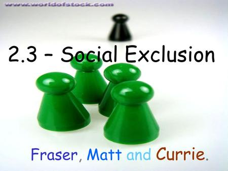 2.3 – Social Exclusion Fraser, Matt and Currie.. Definition Social exclusion is a multidimensional process of progressive social rupture, detaching groups.