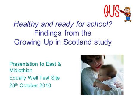 Healthy and ready for school? Findings from the Growing Up in Scotland study Presentation to East & Midlothian Equally Well Test Site 28 th October 2010.