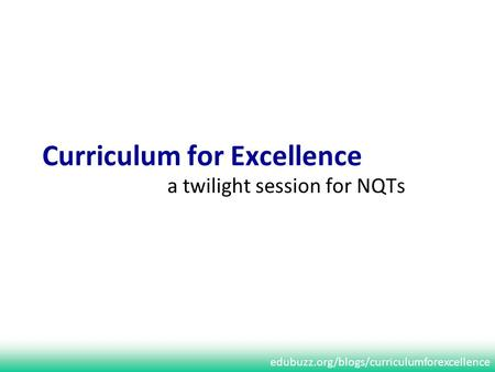 Edubuzz.org/blogs/curriculumforexcellence Curriculum for Excellence a twilight session for NQTs.