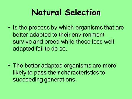 Natural Selection Is the process by which organisms that are better adapted to their environment survive and breed while those less well adapted fail to.