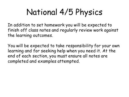 National 4/5 Physics In addition to set homework you will be expected to finish off class notes and regularly review work against the learning outcomes.