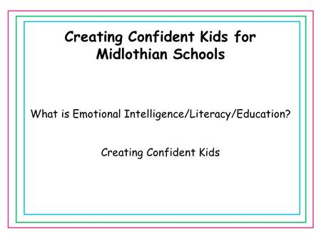Creating Confident Kids for Midlothian Schools What is Emotional Intelligence/Literacy/Education? Creating Confident Kids.