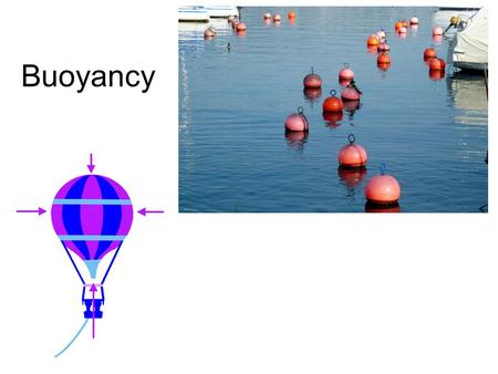 Buoyancy. What is Buoyancy ? Buoyancy is the upwards force that fluids (liquids and gases) exert on objects which are immersed in them. We shall use the.