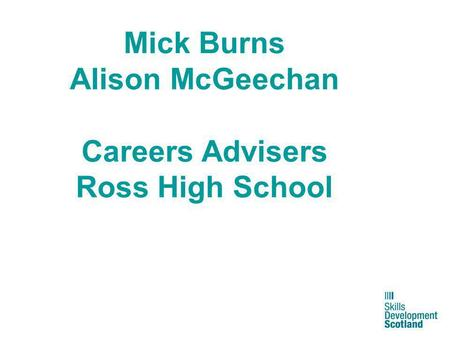 Mick Burns Alison McGeechan Careers Advisers Ross High School.
