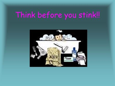 Think before you stink!! It is very important to keep clean you should have a bath at least once a day. I like to have a bath at night; I wash my face,
