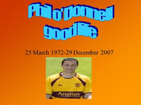 25 March 1972-29 December 2007. His life Phil o Donnell had a great life and he devoted his life to football and his family and friends. Phil started.