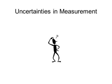 Uncertainties in Measurement. What is uncertainty When you are making a measurement, there is always some degree of uncertainty in your result. A person.