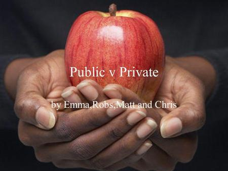 Public v Private by Emma,Robs,Matt and Chris. Public Benefits It is paid for by taxes so it feels free Not elitist- does not separate the rich from the.