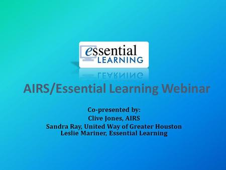 AIRS/Essential Learning Webinar Co-presented by: Clive Jones, AIRS Sandra Ray, United Way of Greater Houston Leslie Mariner, Essential Learning.