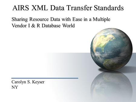 Carolyn S. Keyser NY AIRS XML Data Transfer Standards Sharing Resource Data with Ease in a Multiple Vendor I & R Database World.