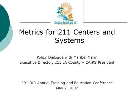 Metrics for 211 Centers and Systems Policy Dialogue with Maribel Marin Executive Director, 211 LA County – CAIRS President 29 th I&R Annual Training and.