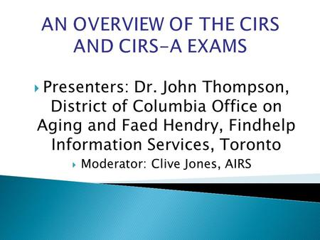 AN OVERVIEW OF THE CIRS AND CIRS-A EXAMS Presenters: Dr. John Thompson, District of Columbia Office on Aging and Faed Hendry, Findhelp Information Services,