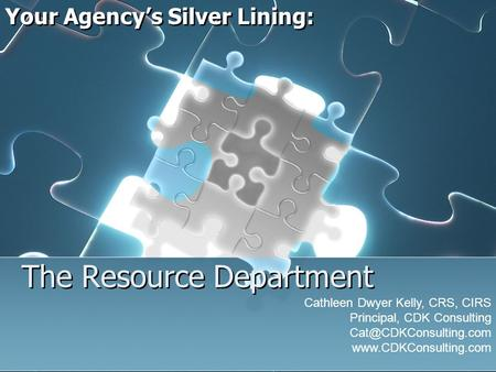 The Resource Department Your Agencys Silver Lining: Cathleen Dwyer Kelly, CRS, CIRS Principal, CDK Consulting