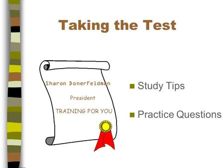 Taking the Test Study Tips Practice Questions Sharon DonerFeldman President TRAINING FOR YOU.