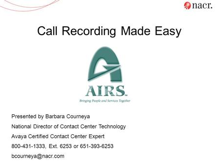 Call Recording Made Easy Presented by Barbara Courneya National Director of Contact Center Technology Avaya Certified Contact Center Expert 800-431-1333,