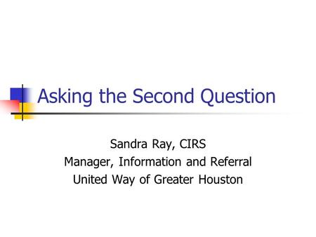 Asking the Second Question Sandra Ray, CIRS Manager, Information and Referral United Way of Greater Houston.