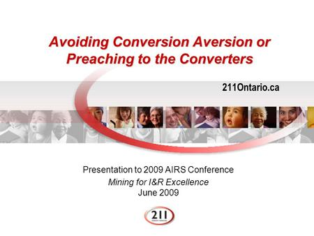 Avoiding Conversion Aversion or Preaching to the Converters 211Ontario.ca Presentation to 2009 AIRS Conference Mining for I&R Excellence June 2009.