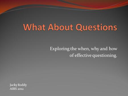 Exploring the when, why and how of effective questioning. Jacky Roddy AIRS 2012.