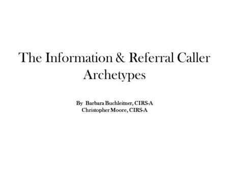 The Information & Referral Caller Archetypes By Barbara Buchleitner, CIRS-A Christopher Moore, CIRS-A.