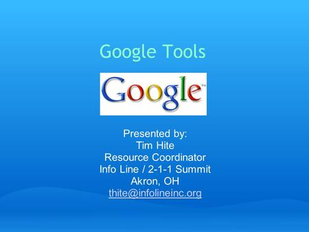 Google Tools Presented by: Tim Hite Resource Coordinator Info Line / 2-1-1 Summit Akron, OH