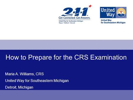 How to Prepare for the CRS Examination Maria A. Williams, CRS United Way for Southeastern Michigan Detroit, Michigan.