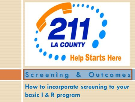 How to incorporate screening to your basic I & R program Screening & Outcomes.