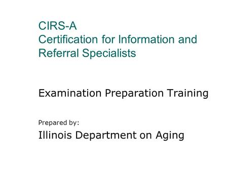 CIRS-A Certification for Information and Referral Specialists Examination Preparation Training Prepared by: Illinois Department on Aging.