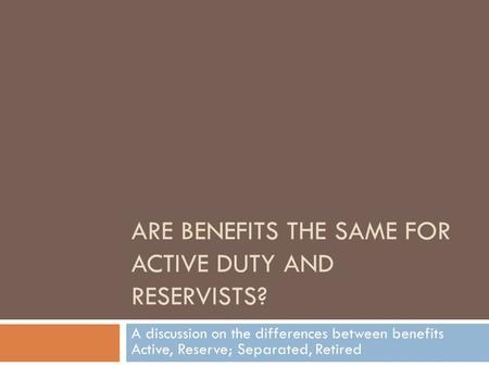 ARE BENEFITS THE SAME FOR ACTIVE DUTY AND RESERVISTS? A discussion on the differences between benefits Active, Reserve; Separated, Retired.