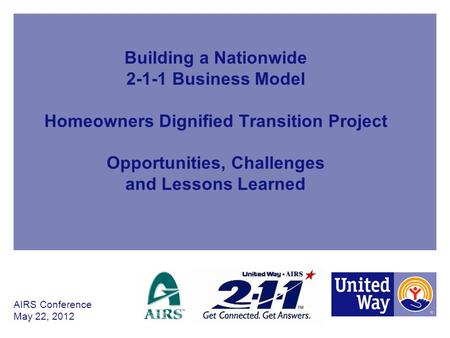 Building a Nationwide 2-1-1 Business Model Homeowners Dignified Transition Project Opportunities, Challenges and Lessons Learned AIRS Conference May 22,