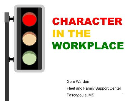 1 CHARACTER IN THE WORKPLACE Gerri Warden Fleet and Family Support Center Pascagoula, MS.