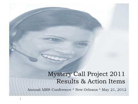 Mystery Call Project 2011 Results & Action Items Annual AIRS Conference * New Orleans * May 21, 2012 1.