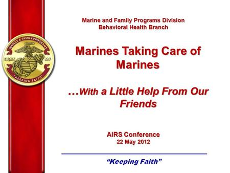 Marine and Family Programs Division Behavioral Health Branch AIRS Conference 22 May 2012 Marine and Family Programs Division Behavioral Health Branch AIRS.