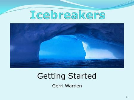Getting Started Gerri Warden 1. Goal: Getting everyone to contribute at the start of a successful event. What is an ICEBREAKER? Lets just think of it.