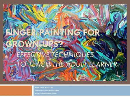 FINGER PAINTING FOR GROWN-UPS? EFFECTIVE TECHNIQUES TO TEACH THE ADULT LEARNER Alison Prince, M.Ed., CIRS United Way of the Brazos Valley Bryan/College.