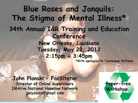 1 Blue Roses and Jonquils: The Stigma of Mental Illness* 34th Annual I&R Training and Education Conference New Orleans, Louisiana Tuesday, May 22, 2012.
